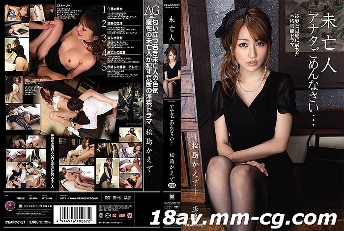 免費線上成人影片,免費線上A片,IPTD-598 - [中文](IDEA POCKET)未亡人 老公對不起 松島楓